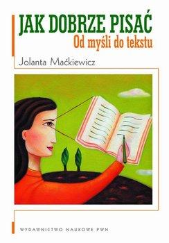 Jak dobrze pisać. Od myśli do tekstu - Maćkiewicz Jolanta