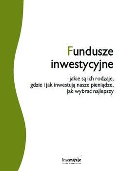 Fundusze inwestycyjne - jakie są ich rodzaje, gdzie i jak inwestują nasze pieniądze, jak wybrać najlepszy - Opracowanie zbiorowe