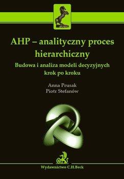 AHP - analityczny proces hierarchiczny. Budowa i analiza modeli decyzyjnych krok po kroku - Prusak Anna, Stefanów Piotr
