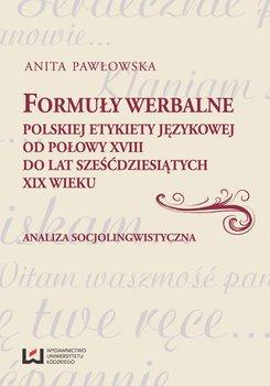 Formuły werbalne polskiej etykiety językowej od połowy XVIII do lat sześćdziesiątych XIX wieku. Analiza socjolingwistyczna - Pawłowska Anita