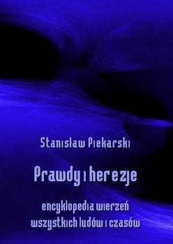 Prawdy i herezje. Encyklopedia wierzeń wszystkich ludów i czasów - Piekarski Stanisław