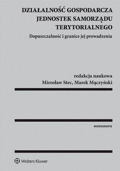 Działalność gospodarcza jednostek samorządu terytorialnego. Dopuszczalność i granice jej prowadzenia - Mączyński Marek, Stec Mirosław