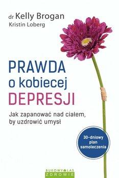 Prawda o kobiecej depresji. Jak zapanować nad ciałem, by uzdrowić umysł - Brogan Kelly, Loberg Kristin
