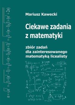 Ciekawe zadania z matematyki. Zbiór zadań dla zainteresowanego matematyką licealisty - Kawecki Mariusz