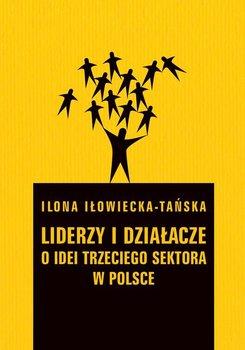 Liderzy i działacze. O idei trzeciego sektora w Polsce - Iłowiecka-Tańska Ilona
