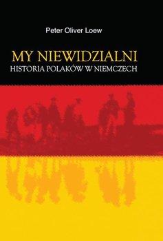 My niewidzialni. Historia Polaków w Niemczech - Loew Peter Oliver