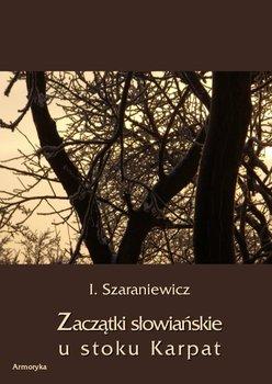Zaczątki słowiańskie u stoków Karpat - Szaraniewicz Izydor