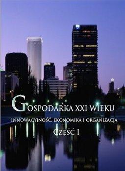 Gospodarka XXI wieku. Innowacyjność, ekonomika i organizacja. Część 1 - Opracowanie zbiorowe