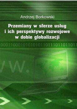 Przemiany w sferze usług i ich perspektywy rozwojowe w dobie globalizacji - Borkowski Andrzej