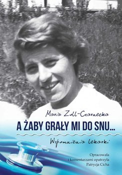 A żaby grały mi do snu… Wspomnienia lekarki - Zoll-Czarnecka Maria
