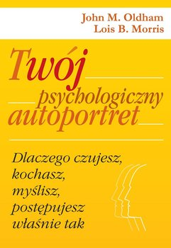Twój psychologiczny autoportret. Dlaczego czujesz, kochasz, myślisz, postępujesz właśnie tak - Morris Lois B., Oldham John