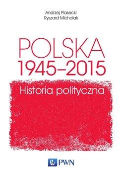 Polska 1945-2015. Historia polityczna - Piasecki Andrzej, Michalak Ryszard