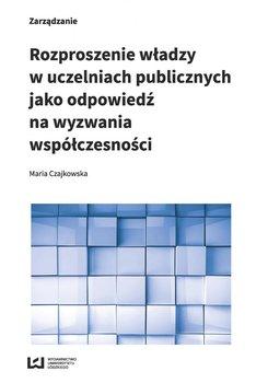 Rozproszenie władzy w uczelniach publicznych jako odpowiedź na wyzwania współczesności - Czajkowska Maria