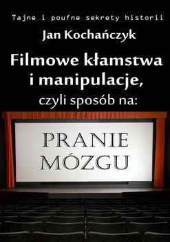 Filmowe kłamstwa i manipulacje, czyli sposób na pranie mózgu - Kochańczyk Jan