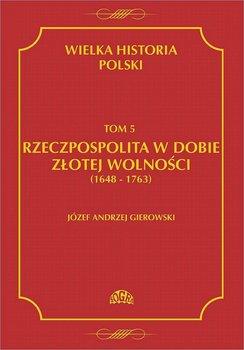 Rzeczpospolita w dobie złotej wolności 1648-1763. Wielka historia Polski. Tom 5 - Gierowski Józef Andrzej