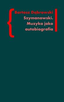 Szymanowski. Muzyka jako autobiografia - Dąbrowski Bartosz