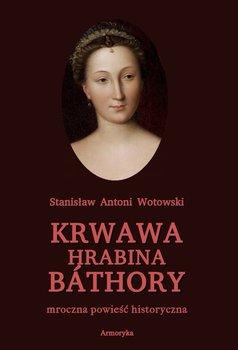 Krwawa hrabina Bathory. Mroczna powieść historyczna - Wotowski Stanisław Antoni