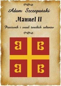 Manuel II. Przeciwnik i Wasal Tureckich Sułtanów - Szczepański Adam