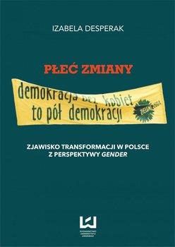Płeć zmiany. Zjawisko transformacji w Polsce z perspektywy gender - Desperak Izabela