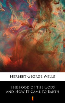 The Food of the Gods and How It Came to Earth - Wells Herbert George