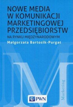 Nowe media w komunikacji marketingowej przedsiębiorstw na rynku międzynarodowym - Bartosik-Purgat Małgorzata