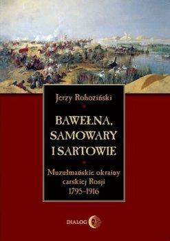 Bawełna, samowary i Sartowie. Muzułmańskie okrainy carskiej Rosji 1795-1916 - Rohoziński Jerzy