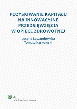 Pozyskiwanie kapitału na innowacyjne przedsięwzięcia w opiece zdrowotnej - Karkowski Tomasz Adam, Lewandowska Lucyna