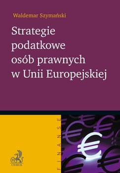 Strategie podatkowe osób prawnych w Unii Europejskiej - Szymański Waldemar