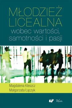 Młodzież licealna wobec wartości, samotności i pasji - Kleszcz Magdalena, Łączyk Małgorzata