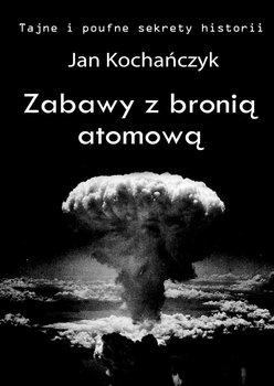 Zabawy z bronią atomową. Tajne i poufne sekrety historii - Kochańczyk Jan
