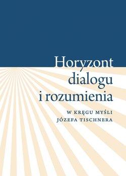 """""""Horyzont dialogu i rozumienia"""". W kręgu myśli Józefa Tischnera - Pietrych Krystyna"""