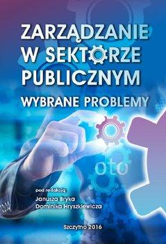 Zarządzanie w sektorze publicznym. Wybrane problemy - Hryszkiewicz Dominik, Bryk Janusz