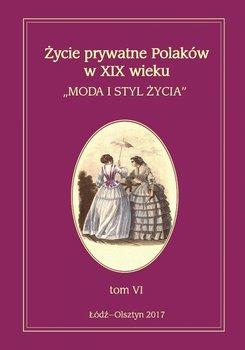Życie prywatne Polaków w XIX wieku. Tom 6. Moda i styl życia - Kita Jarosław, Korybut-Marciniak Maria