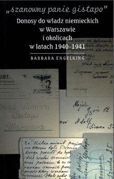 Szanowny panie Gistapo. Donosy do władz niemieckich w Warszawie i okolicach w latach 1940- 1941 - Engelking Barbara