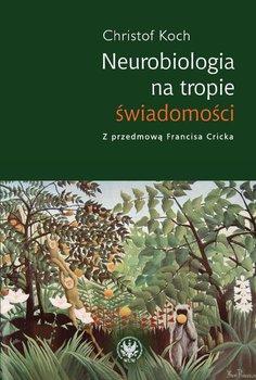 Neurobiologia na tropie świadomości - Koch Christof