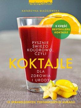Koktajle dla zdrowia i urody czyli pysznie, świeżo, kolorowo - Błażejewska Katarzyna