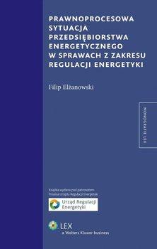 Prawnoprocesowa sytuacja przedsiębiorstwa energetycznego w sprawach z zakresu regulacji energetyki - Elżanowski Filip