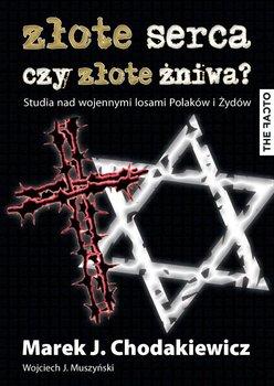 Złote serca czy złote żniwa? Studia nad wojennymi losami Polaków i Żydów - Muszyński Wojciech J., Chodakiewicz Marek J.
