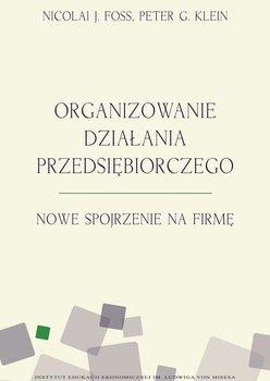 Organizowanie działania przedsiębiorczego. Nowe spojrzenie na firmę - Klein Peter G., Foss Nicolai J.