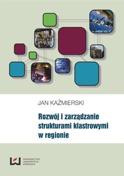 Rozwój i zarządzanie strukturami klastrowymi w regionie - Kaźmierski Jan