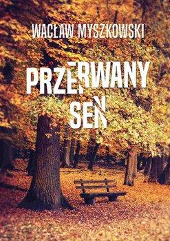 Przerwany sen - Myszkowski Wacław