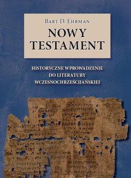 Nowy Testament. Historyczne wprowadzenie do literatury wczesnochrześcijańskiej - Ehrman Bart D.