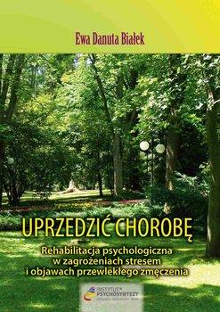 Uprzedzić chorobę. Rehabilitacja psychologiczna w zagrożeniach stresem i objawach przewlekłego zmęczenia - Białek Ewa D.