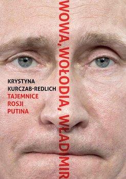 Wowa, Wołodia, Władimir. Tajemnice Rosji Putina - Kurczab-Redlich Krystyna