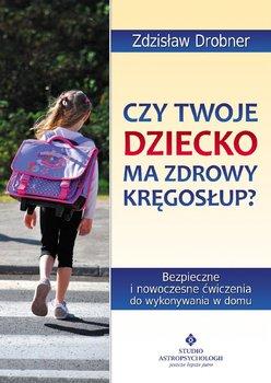 Czy Twoje dziecko ma zdrowy kręgosłup? Bezpieczne ćwiczenia do stosowania w domu - Drobner Zdzisław