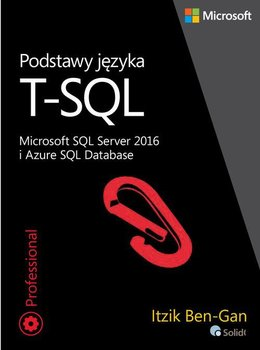 Podstawy języka T-SQL. Microsoft SQL Server 2016 i Azure SQL Database - Ben-Gan Itzik