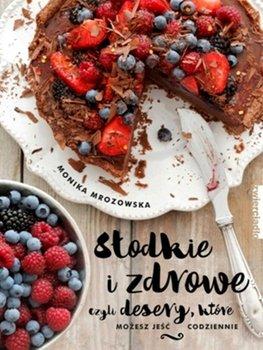 Słodkie i zdrowe czyli desery, które możesz jeść codziennie - Mrozowska Monika