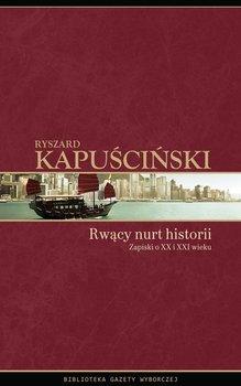 Rwący nurt historii. Zapiski o XX i XXI wieku - Kapuściński Ryszard