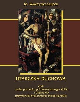 Utarczka duchowa czyli nauka poznania, pokonania samego siebie i dojścia do prawdziwej doskonałości chrześcijańskiej - Scupoli Wawrzyniec