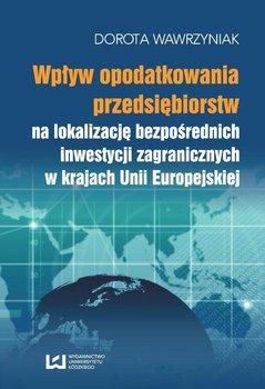 Wpływ opodatkowania przedsiębiorstw na lokalizację bezpośrednich inwestycji zagranicznych w krajach Unii Europejskiej - Wawrzyniak Dorota